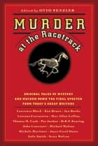 Murder at the Racetrack - Original Tales of Mystery and Mayhem Down the Final Stretch from Today's Great Writers ebook by Otto Penzler