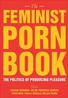 The Feminist Porn Book - The Politics of Producing Pleasure ebook by Tristan Taormino, Celine Parreñas Shimizu, Constance Penley,...
