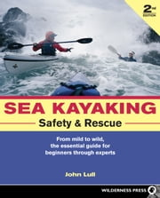 Sea Kayaking Safety and Rescue - From mild to wild, the essential guide for beginners through experts ebook by John Lull
