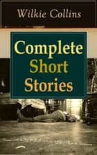 Complete Short Stories of Wilkie Collins - The Best Short Fiction from the English writer, known for his mystery novels The Woman in White, No Name, Armadale, The Moonstone, The Law and The Lady, The Dead Secret, Man and Wife and many more… ebook by Wilkie Collins
