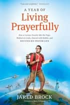 A Year of Living Prayerfully - How A Curious Traveler Met the Pope, Walked on Coals, Danced with Rabbis, and Revived His Prayer Life ebook by Jared Brock, Mark Buchanan