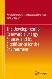 The Development of Renewable Energy Sources and its Significance for the Environment ebook by Almas Heshmati,Shahrouz Abolhosseini,Jörn Altmann