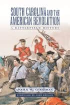 South Carolina and the American Revolution - A Battlefield History ebook by John W. Gordon, John Keegan