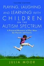 Playing, Laughing and Learning with Children on the Autism Spectrum ebook by Julia Moore