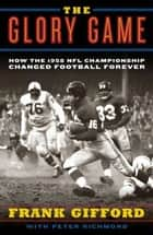 The Glory Game - How the 1958 NFL Championship Changed Football Forever ebook by Frank Gifford, Peter Richmond