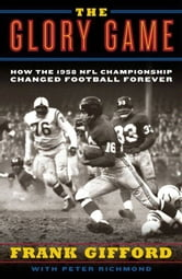 The Glory Game - How the 1958 NFL Championship Changed Football Forever ebook by Frank Gifford,Peter Richmond