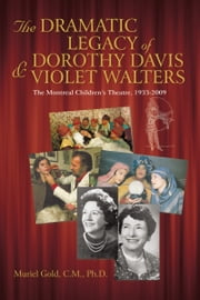 THE DRAMATIC LEGACY OF DOROTHY DAVIS AND VIOLET WALTERS - The Montreal Children's Theatre, 1933-2009 ebook by Muriel Gold, C.M., Ph.D.