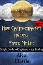 How Crypto-Currency Trading Saved my Life - A simple guide to crypto-currency trading eBook by Alex Harris