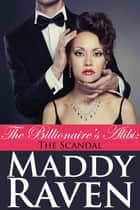 The Billionaire's Alibi: The Scandal (The Billionaire's Alibi #3) ebook by Maddy Raven