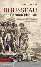 Rousseau and German Idealism - Freedom, Dependence and Necessity ebook by David James