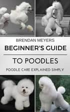 Beginner's Guide To Poodles - Poodle Care Explained Simply ebook by Brendan Meyers