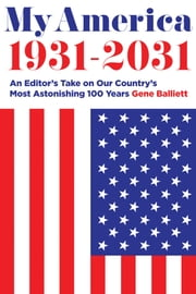 My America 1931-2031 - An Editor's Take on America's Most Astonishing 100 Years ebook by Gene Balliett