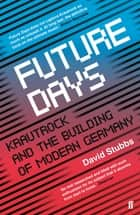 Future Days - Krautrock and the Building of Modern Germany ebook by David Stubbs
