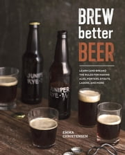 Brew Better Beer - Learn (and Break) the Rules for Making IPAs, Sours, Pilsners, Stouts, and More ebook by Emma Christensen