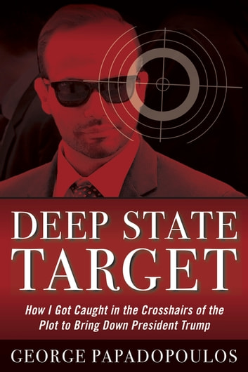 Deep State Target - How I Got Caught in the Crosshairs of the Plot to Bring Down President Trump ebook by George Papadopolous