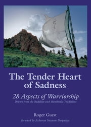 The Tender Heart of Sadness: 28 Aspects of Warriorship Drawn from the Buddhist and Shambhala Traditions ebook by Roger Guest