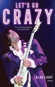 Let's Go Crazy - Prince en het ontstaan van Purple Rain ebook by Alan Light