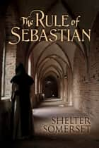 The Rule of Sebastian ebook by Shelter Somerset