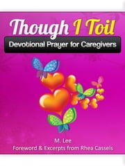 Though I Toil: Devotional Prayer for Caregivers ebook by Rhea Cassels