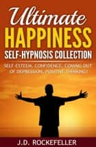 Ultimate Happiness Self-Hypnosis Collection: Self-Esteem, Confidence, Coming Out of Depression, Positive Thinking ebook by J.D. Rockefeller