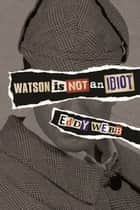 Watson Is Not an Idiot - An Opinionated Tour of the Sherlock Holmes Canon ebook by Eddy Webb