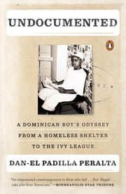 Undocumented - A Dominican Boy's Odyssey from a Homeless Shelter to the Ivy League ebook by Dan-el Padilla Peralta