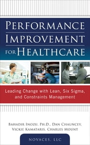 Performance Improvement for Healthcare: Leading Change with Lean, Six Sigma, and Constraints Management ebook by Bahadir Inozu,Dan Chauncey,Vickie Kamataris,Charles Mount,LLC NOVACES