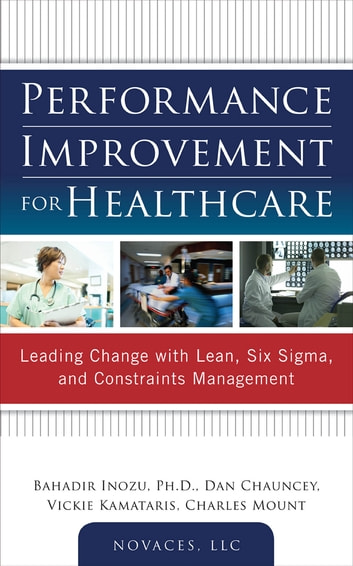 Performance Improvement for Healthcare: Leading Change with Lean, Six Sigma, and Constraints Management ebook by Bahadir Inozu,Dan Chauncey,Vickie Kamataris,Charles Mount,NOVACES, LLC