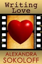 Writing Love: Screenwriting Tricks for Authors II ebook by Alexandra Sokoloff