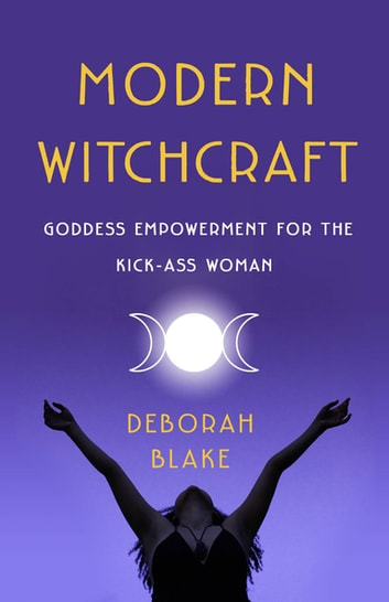 Modern Witchcraft - Goddess Empowerment for the Kick-Ass Woman ebook by Deborah Blake