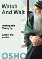 Watch and Wait - relaxing and waking up - instinct and intuition ebook by Osho, Osho International Foundation