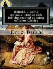 Behold, I Come Quickly: Handbook for the Second Coming of Jesus Christ ebook by Eric Niels Bush