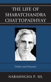 The Life of Sharatchandra Chattopadhyay - Drifter and Dreamer ebook by Narasingha P. Sil