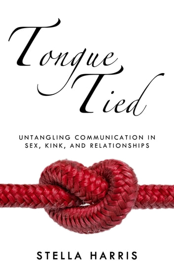 Tongue Tied - Untangling Communication in Sex, Kink, and Relationships ebook by Stella Harris