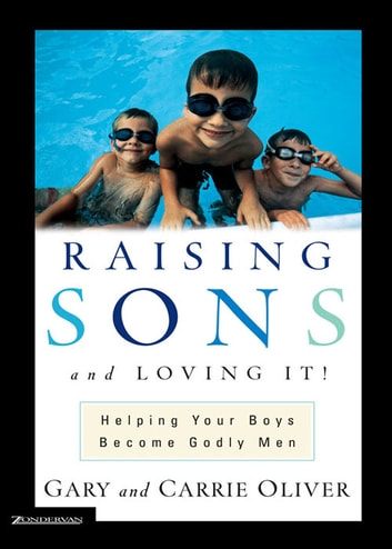 Raising Sons and Loving It! - Helping Your Boys Become Godly Men ebook by Gary Oliver,Carrie Oliver