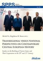 Transregional versus National Perspectives on Contemporary Central European History - Studies on the Building of Nation-States and Their Cooperation in the 20th and 21st Century ebook by Michal Vít, Magdalena M. Baran