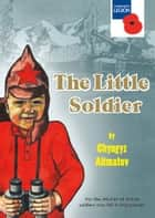 The Little Soldier - for the children of British soldiers who fell in Afghanistan ebook by Chyngyz Aitmatov