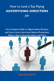 How to Land a Top-Paying Advertising directors Job: Your Complete Guide to Opportunities, Resumes and Cover Letters, Interviews, Salaries, Promotions, What to Expect From Recruiters and More ebook by Hicks Walter