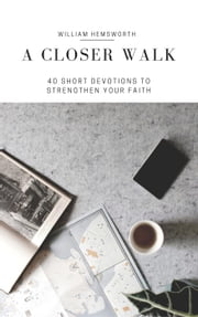A Closer Walk: 40 Short Devotions to Strenghten Your Faith ebook by William Hemsworth