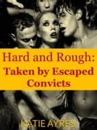 Hard and Rough: Taken by Escaped Convicts ebook by