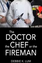 The Doctor, the Chef or the Fireman - A romantic suspense novel ebook by Debbie K.  Lum