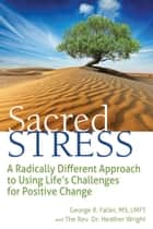 Sacred Stress - A Radically Different Approach to Using Life's Challenges for Positive Change ebook by George R. Faller, Heather Wright