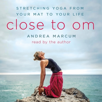 Close to Om - Stretching Yoga from Your Mat to Your Life audiobook by Andrea Marcum