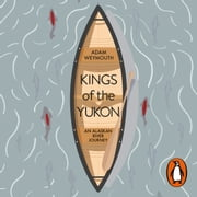 Kings of the Yukon - An Alaskan River Journey audiobook by Adam Weymouth
