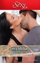 Too Hot To Handle ebook by Tanya Michaels