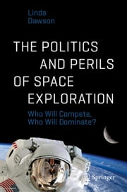 The Politics and Perils of Space Exploration - Who Will Compete, Who Will Dominate? ebook by Linda Dawson
