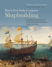Dutch East India Company Shipbuilding - The Archaeological Study of Batavia and Other Seventeenth-Century VOC Ships ebook by Wendy van Duivenvoorde,Jeremy Green