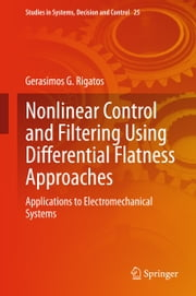 Nonlinear Control and Filtering Using Differential Flatness Approaches - Applications to Electromechanical Systems ebook by Gerasimos Rigatos