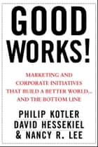 Good Works! - Marketing and Corporate Initiatives that Build a Better World...and the Bottom Line ebook by Philip Kotler, David Hessekiel, Nancy Lee