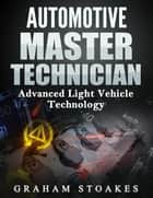 Automotive Master Technician - Advanced Light Vehicle Technology ebook by Graham Stoakes, Graham Stoakes